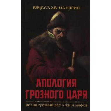 Апология Грозного царя. Иоанн Грозный без лжи и мифов. Манягин В. Г.