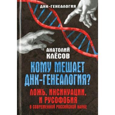 Кому мешает ДНК-генеалогия? Ложь, инсинуации, и русофобия в современной российской науке. Серия «ДНК-генеалогия». Клёсов А. А.