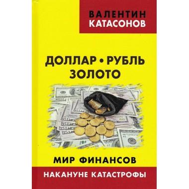 Доллар, рубль, золото. Мир финансов: накануне катастрофы. Катасонов В.Ю.