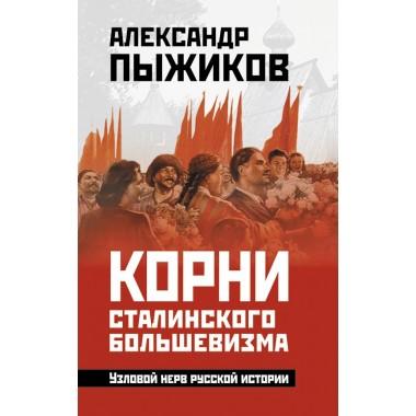 Корни сталинского большевизма. Узловой нерв русской истории, Пыжиков Александр Владимирович