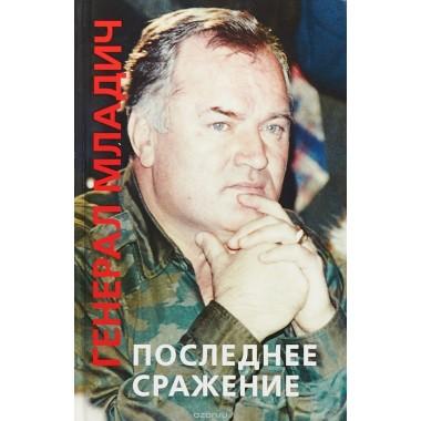 Генерал Младич: последнее сражение. Воспоминания, интервью, документы.