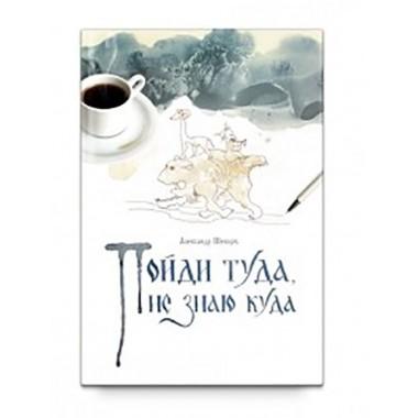 Пойди туда, не знаю куда. Роман в сказках. Шевцов А. А., изд. Роща