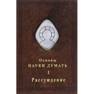 Основы Науки думать. Книга 1. Рассуждение. А. Шевцов