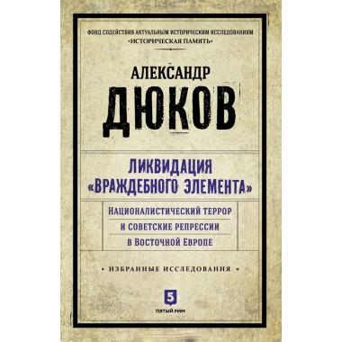 Александр Дюков: Ликвидация враждебного элемента. Националистический террор и советские репрессии в Восточной Европе
