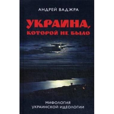 Украина, которой не было. Мифология украинской идеологии. Предисловие Олега Царева. Ваджра Андрей.