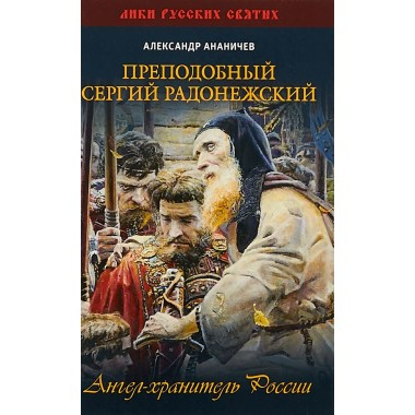 Преподобный Сергий Радонежский. Ангел-хранитель России. Ананичев А.С.