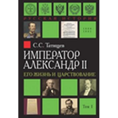 Император Александр II. Его жизнь и царствование. В 2-х томах Татищев С.С.