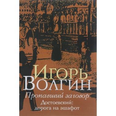 Пропавший заговор. Достоевский: дорога на эшафот, Волгин И.Л.