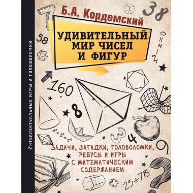 Удивительный мир чисел и фигур. Задачи, загадки, головоломки, ребусы и игры с математическим содержанием, Кордемский Б. А.