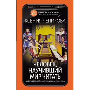 Человек, научивший мир читать. История Великой информационной революции, Чепикова К.