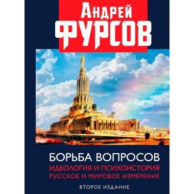 Борьба вопросов. Идеология и психоистория: русское и мировое измерения. 2-е издание, дополненное, Фурсов А.И.