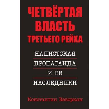 Четвёртая власть Третьего Рейха. Нацистская пропаганда и ее наследники. Кеворкян К.Э.