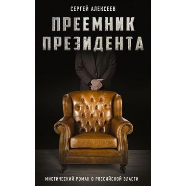 Преемник президента. Мистический роман о российской власти. Алексеев С.Т.