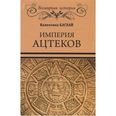 Империя ацтеков. Таинственные ритуалы древних мексиканцев. Баглай В.Е.
