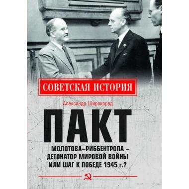 Пакт Молотова - Риббентропа -детонатор мировой войны или шаг к Победе 1945 г.? Широкорад А.Б.