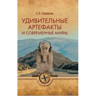 Удивительные артефакты и современные мифы. Ермаков С.Э.