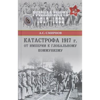 Катастрофа 1917 г. От империи к глобальному коммунизму. Смирнов А.С.