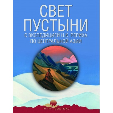 Свет пустыни. С экспедицией Н.К. Рериха по Центральной Азии.
