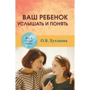 Ваш ребенок: услышать и понять. Хухлаева О.В.