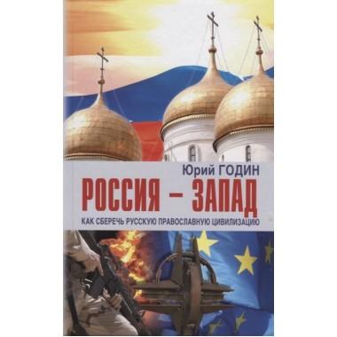 Россия – Запад. Как сберечь Русскую православную цивизацию. Годин Ю.