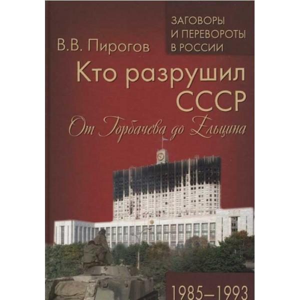 Кто разрушил СССР. От Горбачева до Ельцина. 1985 - 1993. Пирогов В.В.