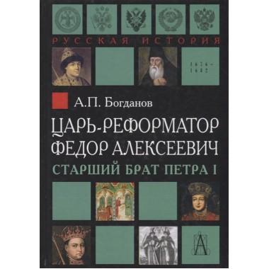 Царь-реформатор Федор Алексеевич: старший брат Петра I. Богданов А.П.