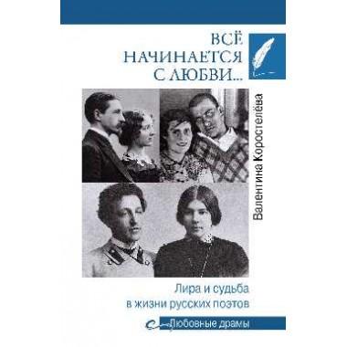 Всё начинается с любви... Лира и судьба в жизни русских поэтов. Коростелёва В.А.