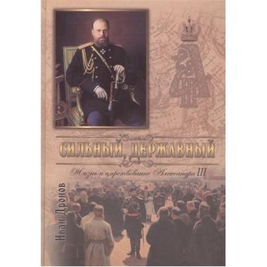 Сильный, державный. Жизнь и Царствование Императора Александра III. Иван Дронов.