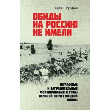 Обиды на Россию не имели. Штрафные и заградительные формирования в годы Великой Отечественной войны. Рубцов Ю.В.