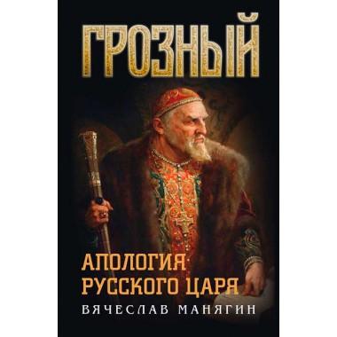Грозный.  Апология русского царя. Манягин В.Г.
