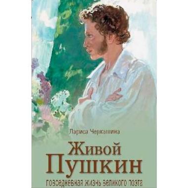Живой Пушкин. Повседневная жизнь великого поэта. Черкашина Л.А.