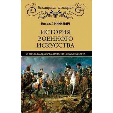 История военного искусства от Густава Адольфа до Наполеона Бонапарта. Михневич Н.П.