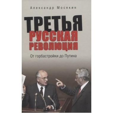 Третья русская революция. От горбастройки до Путина.  Мосякин А.Г.