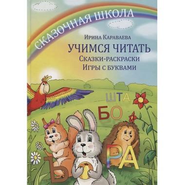 Сказочная школа. Учимся читать. Сказки-раскраски. Игры с буквами. Караваева И.