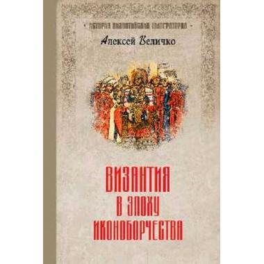 Византия в эпоху иконоборчества. Величко А.М.