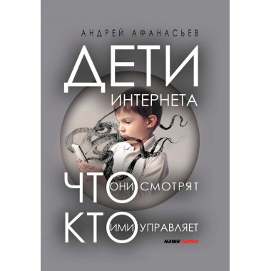 Дети интернета, что они смотрят и кто ими управляет. Афанасьев А.А.