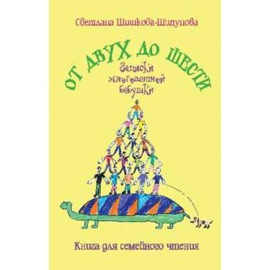 От двух до шести. Записки многодетной бабушки. Шишкова-Шипунова С.Е.