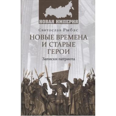 Новые времена и старые герои. Записки патриота. Рыбас С.Ю.