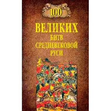 100 великих битв Средневековой Руси. Елисеев М.Б.