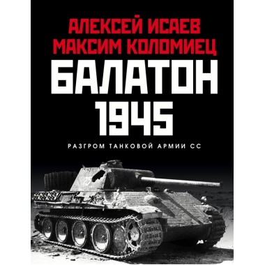 Балатон 1945. Разгром танковой армии СС. Исаев А.В., Коломиец М.В.