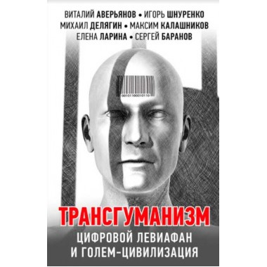 Трансгуманизм, цифровой левиафан и голем-цивилизацияю. Шнуренко И., Аверьянов А., Калашников М.