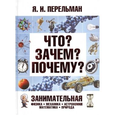 Что? Зачем? Почему? Занимательная физика, механика, астрономия, математика, природа. Перельман Я.И.