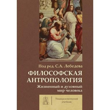 Философская антропология: жизненный и духовный мир человека. Под ред. Лебедева С.А.