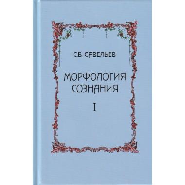 Морфология сознания. 3-е издание, исправленное и дополненное. Том 1. Савельев Сергей