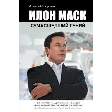 Илон Маск: сумасшедший гений. Шорохов А.А.