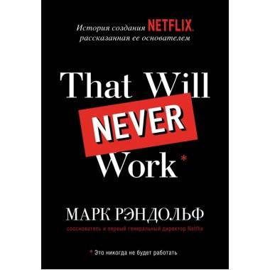 That will never work. Это никогда не будет работать. История создания Netflix, рассказанная ее основателем. Рэндольф М.