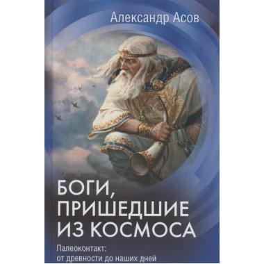 Боги, пришедшие из Космоса. Палеоконтакт: от древности до наших дней. Асов А.И.