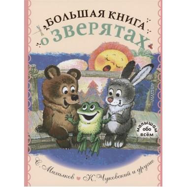 Большая книга о зверятах. Стихи, сказки, рассказы. Михалков С.В., Чуковский К.И.