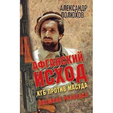 Афганский исход. КГБ против Масуда. (Серия «Внешняя разведка») Полюхов А. А.
